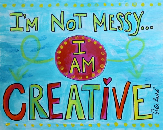 """I'm not messy...I am CREATIVE"" painting by Julie Rustad"